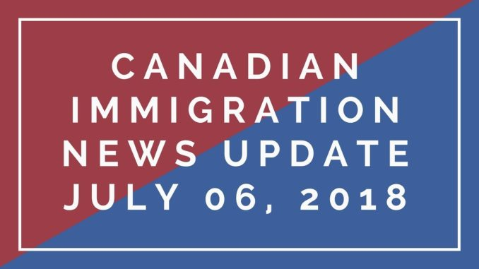 Canadian Immigration News Updates: July 6, 2018